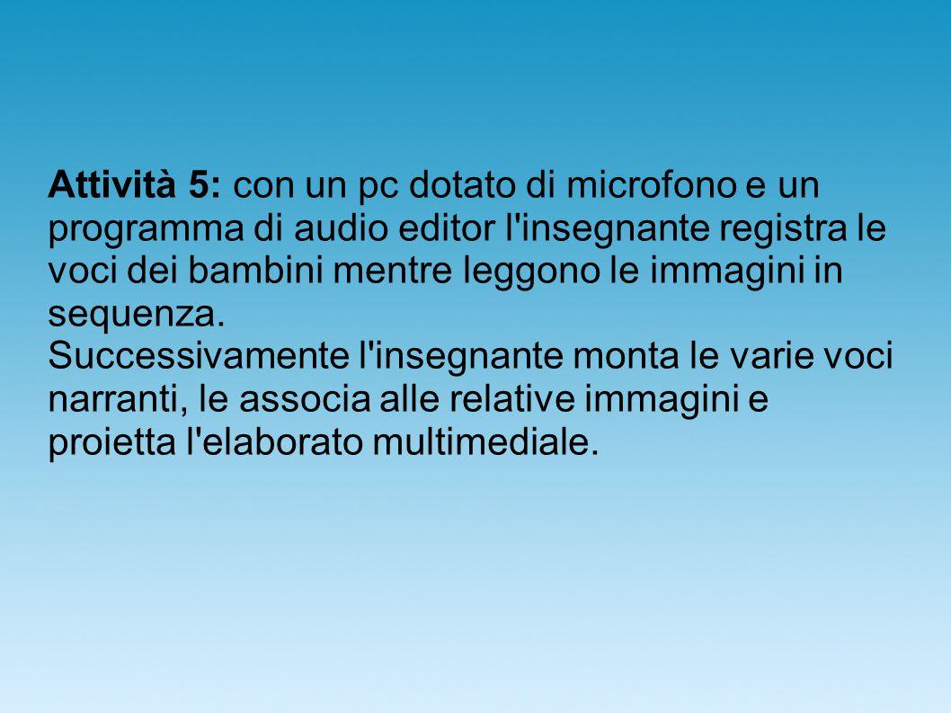 Attività 5: con un pc dotato di microfono e un programma di audio editor l insegnante registra le voci dei bambini mentre leggono le immagini in sequenza.