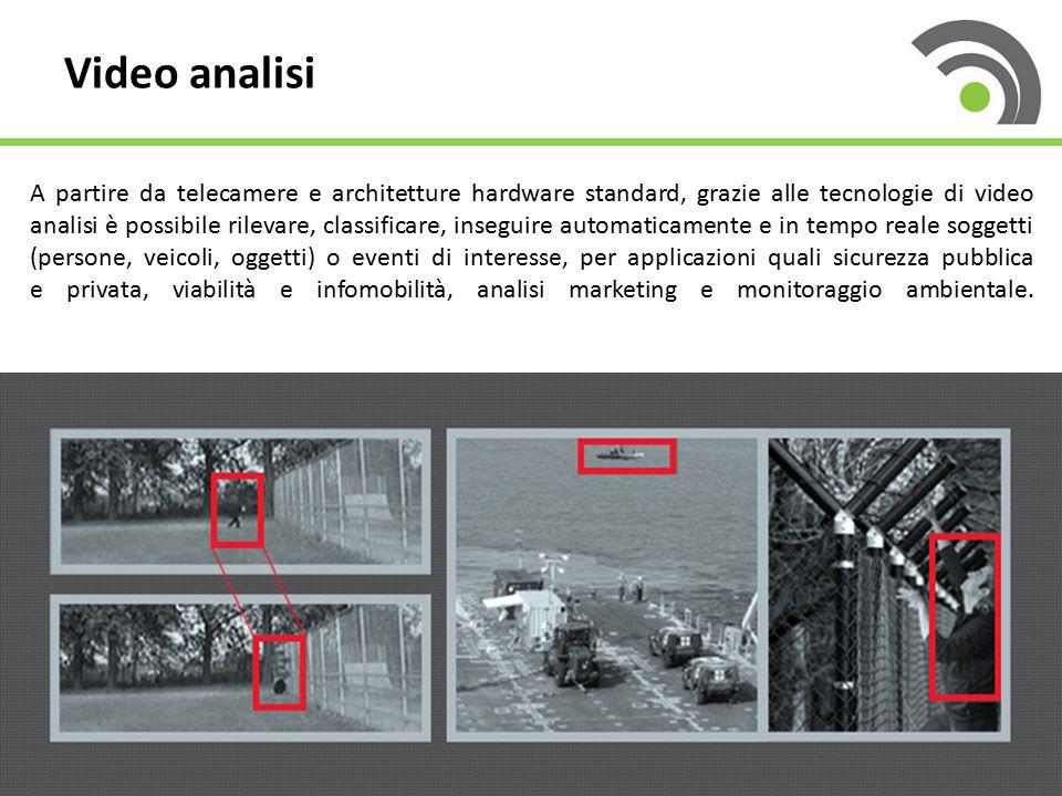 Video analisi A partire da telecamere e architetture hardware standard, grazie alle tecnologie di video analisi è possibile rilevare, classificare, in
