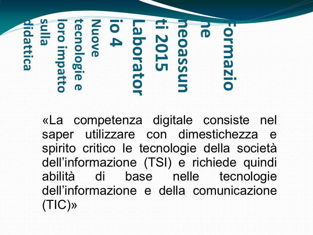 Formazioneneoassunti 2015Laboratorio 4Nuovetecnologie eloro impattosulladidattica «La competenza digitale consiste nel saper utilizzare con dimestiche