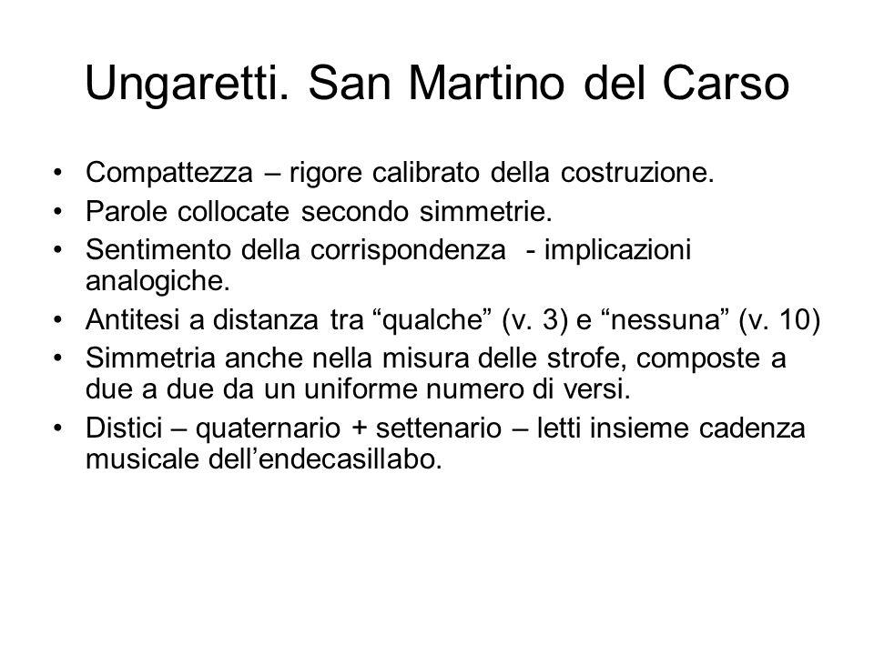 Ungaretti. San Martino del Carso Compattezza – rigore calibrato della costruzione. Parole collocate secondo simmetrie. Sentimento della corrispondenza