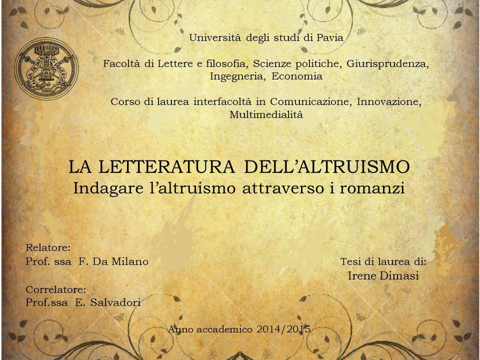 Università degli studi di Pavia Facoltà di Lettere e filosofia, Scienze politiche, Giurisprudenza, Ingegneria, Economia Corso di laurea interfacoltà in Comunicazione, Innovazione, Multimedialità LA LETTERATURA DELL'ALTRUISMO Indagare l'altruismo attraverso i romanzi Relatore: Prof.