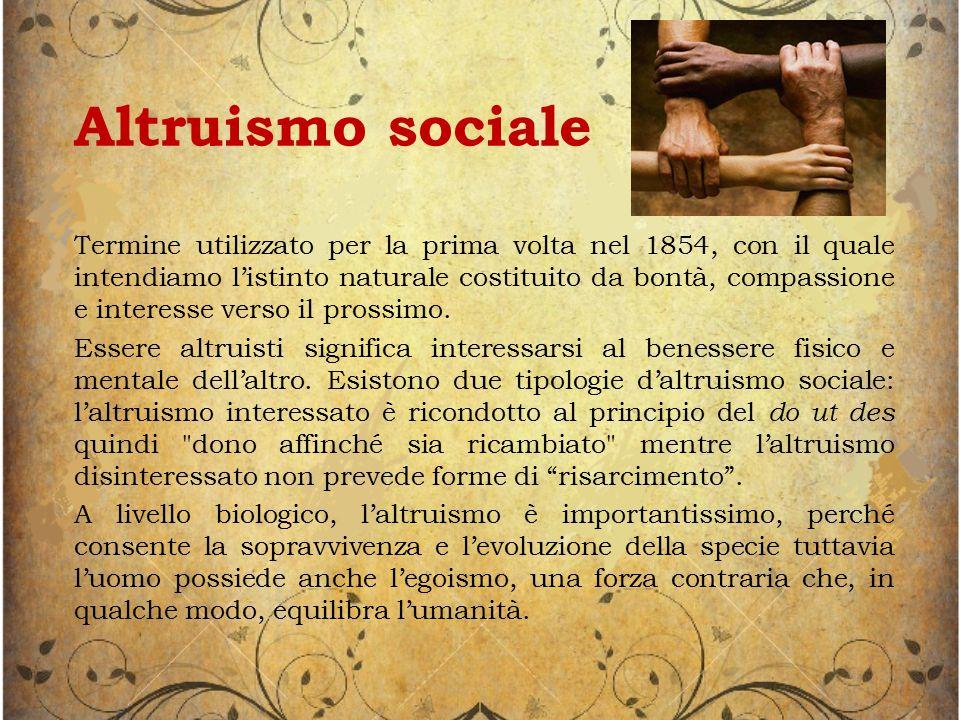 Altruismo sociale Termine utilizzato per la prima volta nel 1854, con il quale intendiamo l'istinto naturale costituito da bontà, compassione e interesse verso il prossimo.