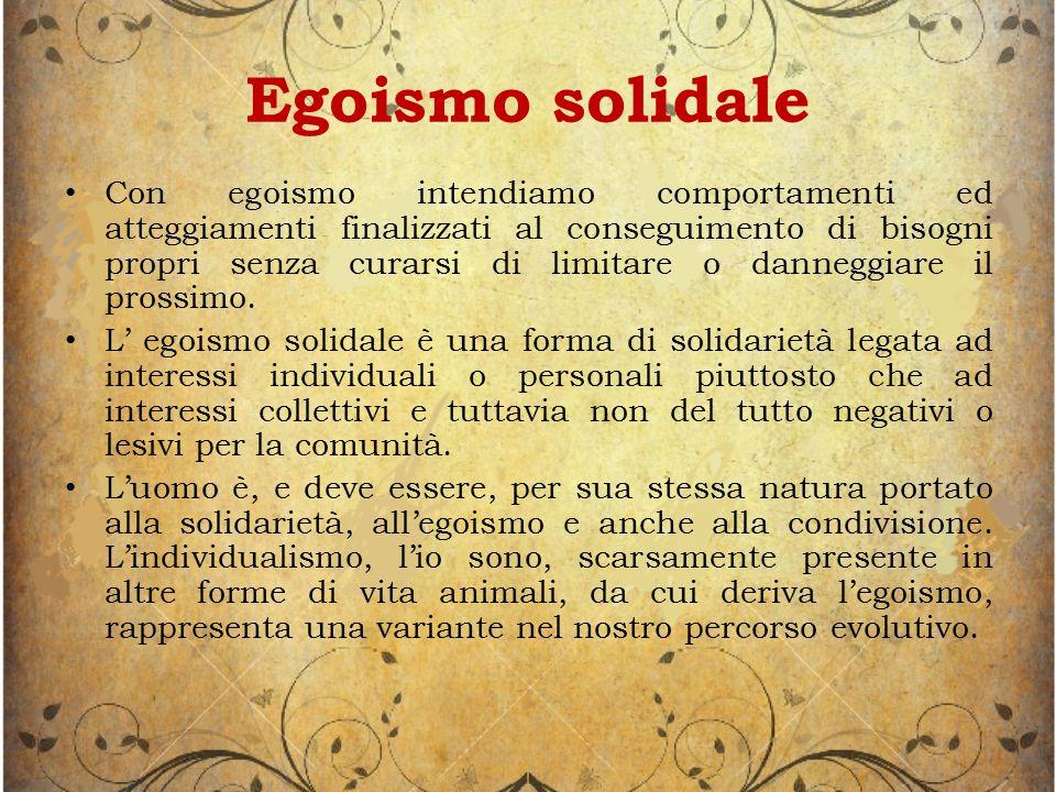 Egoismo solidale Con egoismo intendiamo comportamenti ed atteggiamenti finalizzati al conseguimento di bisogni propri senza curarsi di limitare o danneggiare il prossimo.