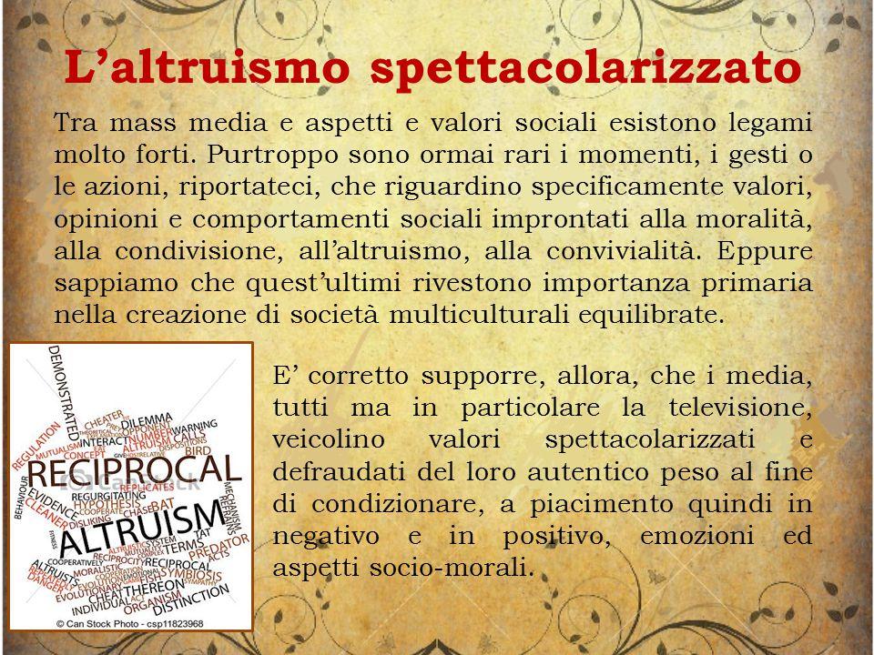 L'altruismo spettacolarizzato Tra mass media e aspetti e valori sociali esistono legami molto forti.