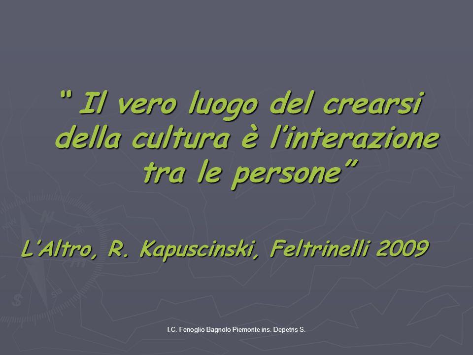 """I.C. Fenoglio Bagnolo Piemonte ins. Depetris S. """" Il vero luogo del crearsi della cultura è l'interazione tra le persone"""" L'Altro, R. Kapuscinski, Fel"""