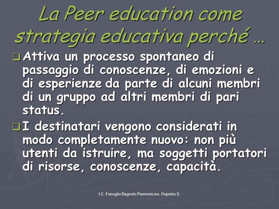 I.C. Fenoglio Bagnolo Piemonte ins. Depetris S. La Peer education come strategia educativa perché …  Attiva un processo spontaneo di passaggio di con