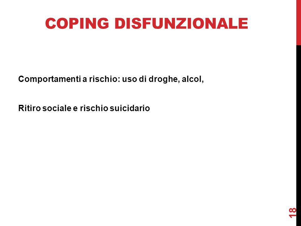 COPING DISFUNZIONALE Comportamenti a rischio: uso di droghe, alcol, Ritiro sociale e rischio suicidario 18