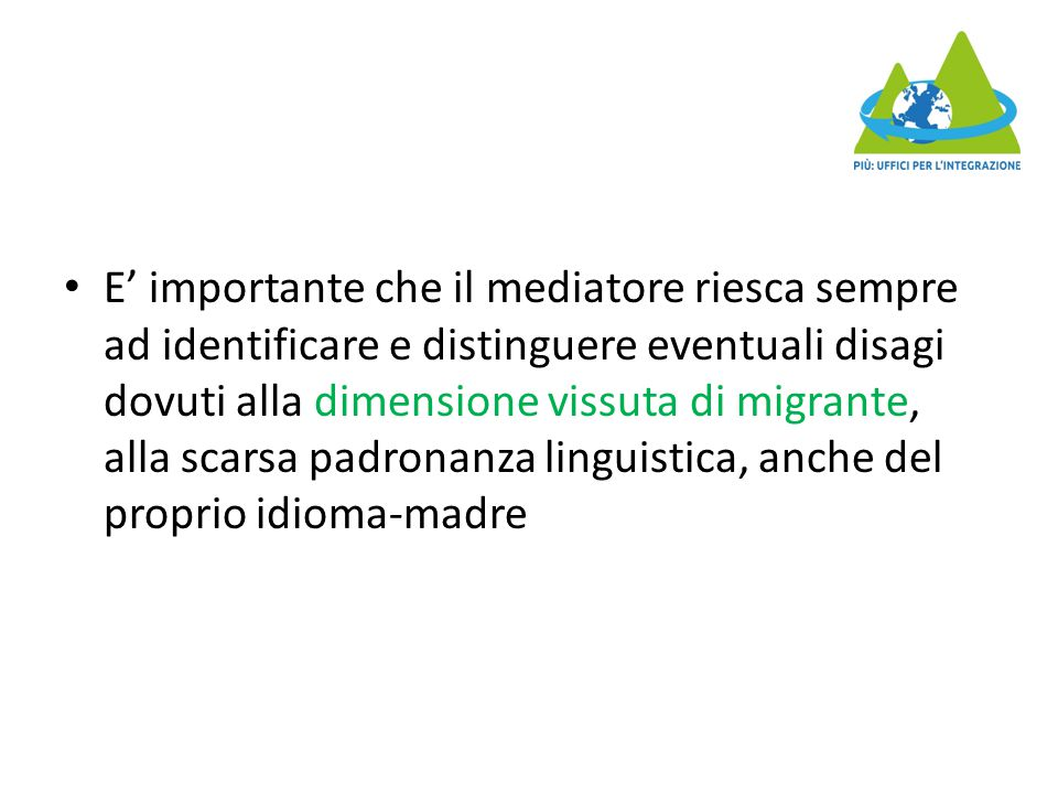 E' importante che il mediatore riesca sempre ad identificare e distinguere eventuali disagi dovuti alla dimensione vissuta di migrante, alla scarsa pa