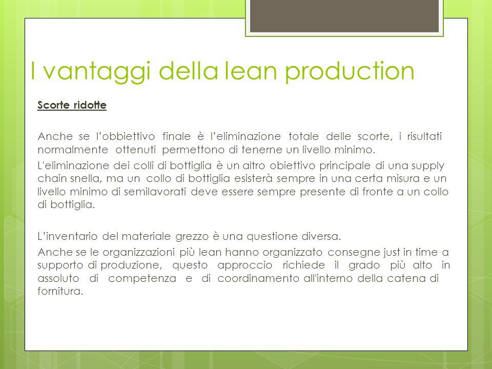 I vantaggi della lean production Scorte ridotte Anche se l'obbiettivo finale è l'eliminazione totale delle scorte, i risultati normalmente ottenuti pe
