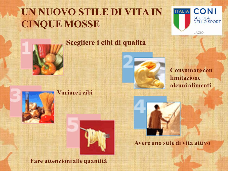 UN NUOVO STILE DI VITA IN CINQUE MOSSE Scegliere i cibi di qualità Consumare con limitazione alcuni alimenti Fare attenzioni alle quantità Variare i c