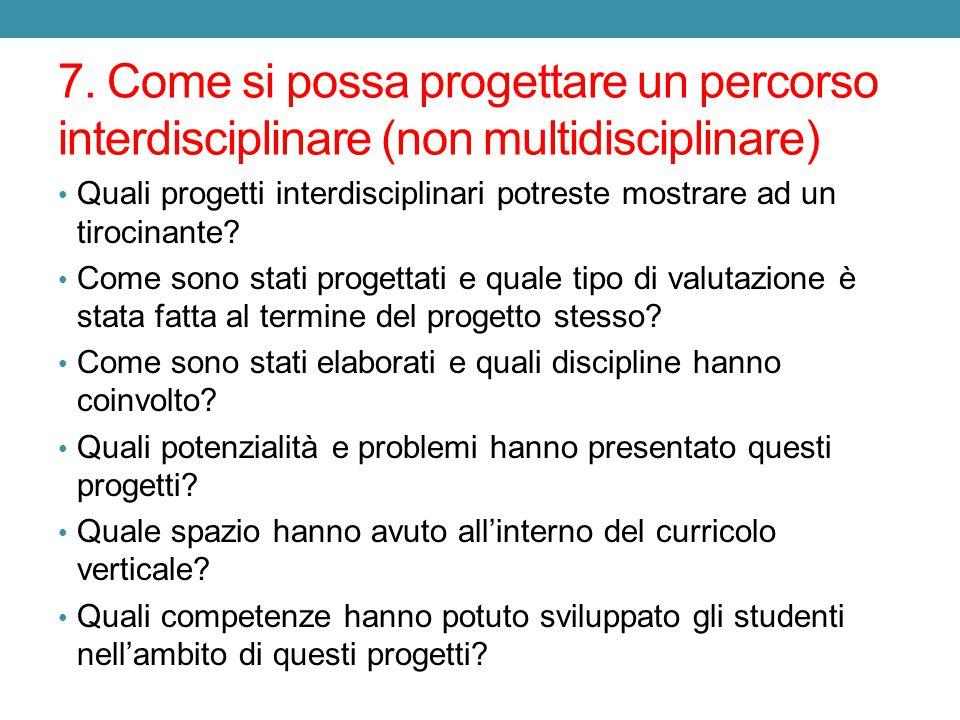 7. Come si possa progettare un percorso interdisciplinare (non multidisciplinare) Quali progetti interdisciplinari potreste mostrare ad un tirocinante