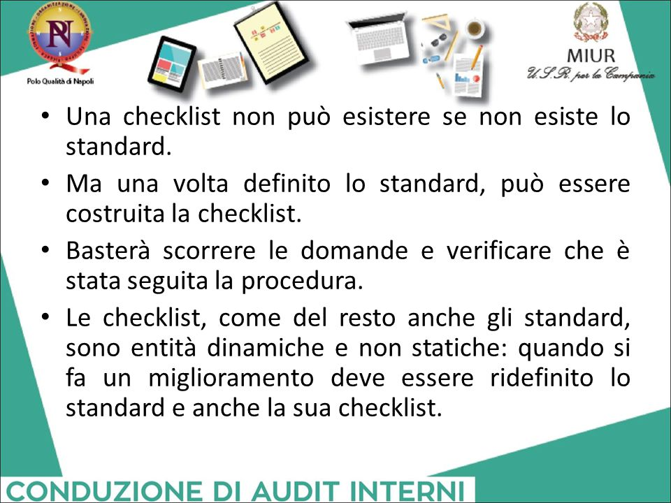 Una checklist non può esistere se non esiste lo standard. Ma una volta definito lo standard, può essere costruita la checklist. Basterà scorrere le do