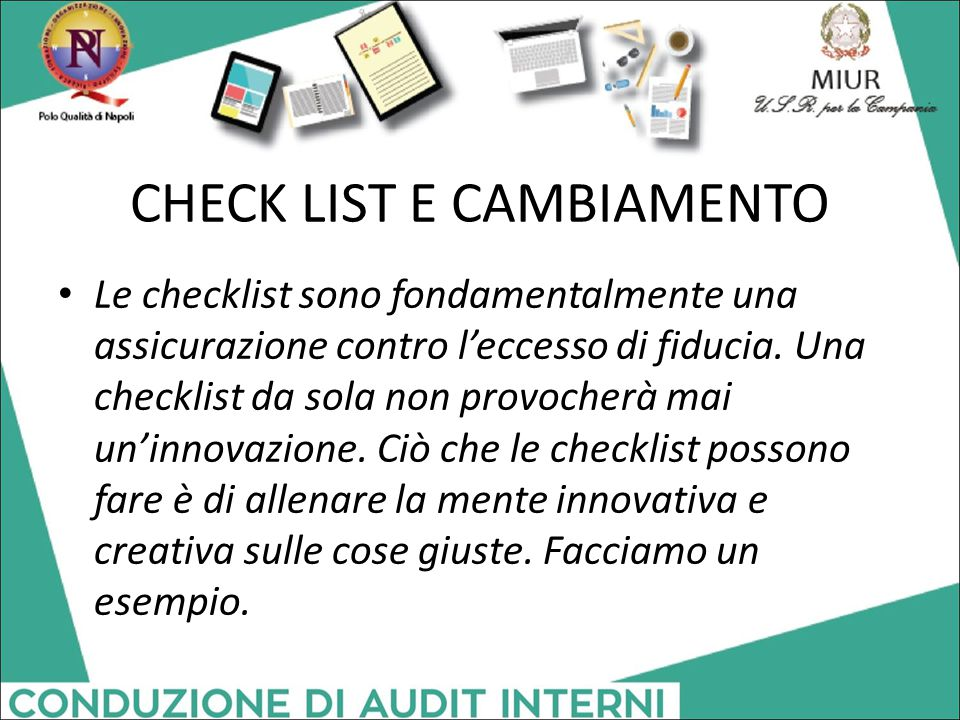 CHECK LIST E CAMBIAMENTO Le checklist sono fondamentalmente una assicurazione contro l'eccesso di fiducia. Una checklist da sola non provocherà mai un
