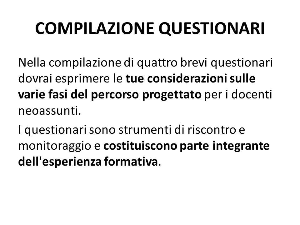 COMPILAZIONE QUESTIONARI Nella compilazione di quattro brevi questionari dovrai esprimere le tue considerazioni sulle varie fasi del percorso progettato per i docenti neoassunti.