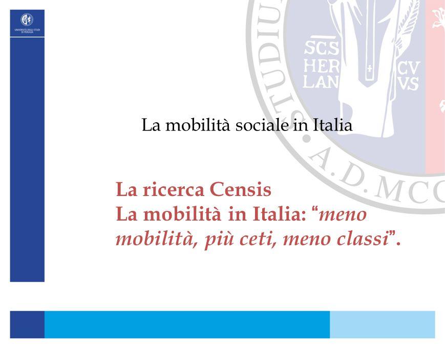 """La mobilità sociale in Italia La ricerca Censis La mobilità in Italia: """" meno mobilità, più ceti, meno classi """"."""