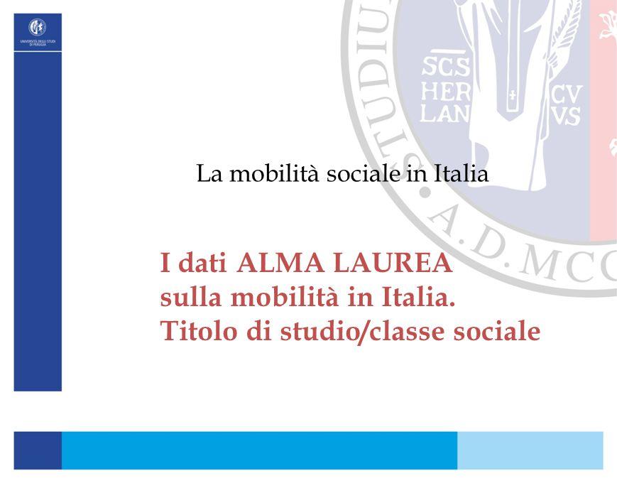 La mobilità sociale in Italia I dati ALMA LAUREA sulla mobilità in Italia. Titolo di studio/classe sociale