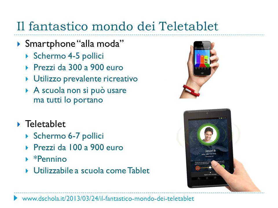 Il fantastico mondo dei Teletablet  Smartphone alla moda  Schermo 4-5 pollici  Prezzi da 300 a 900 euro  Utilizzo prevalente ricreativo  A scuola non si può usare ma tutti lo portano  Teletablet  Schermo 6-7 pollici  Prezzi da 100 a 900 euro  *Pennino  Utilizzabile a scuola come Tablet www.dschola.it/2013/03/24/il-fantastico-mondo-dei-teletablet