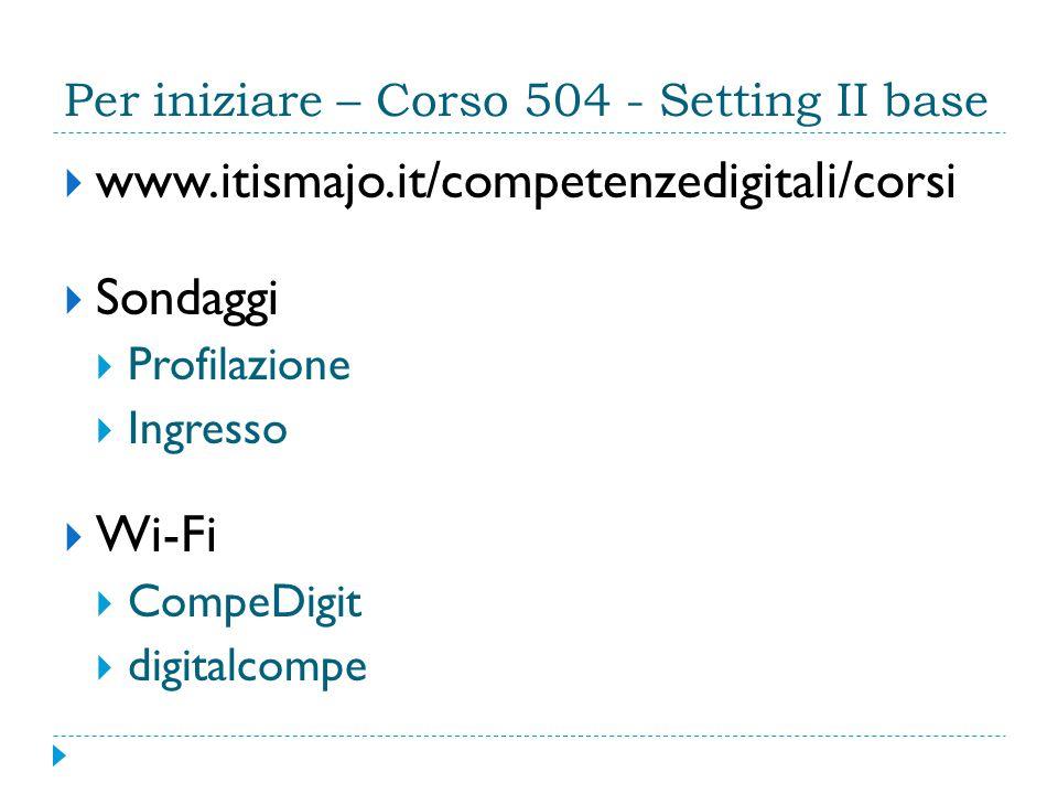 Per iniziare – Corso 504 - Setting II base  www.itismajo.it/competenzedigitali/corsi  Sondaggi  Profilazione  Ingresso  Wi-Fi  CompeDigit  digitalcompe