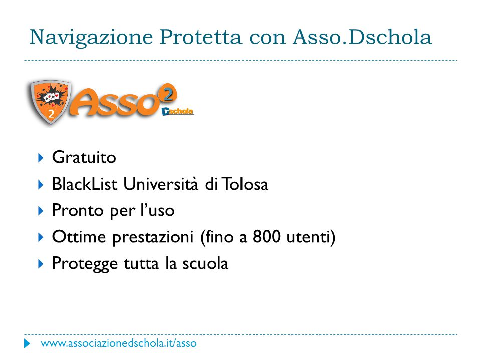 Navigazione Protetta con Asso.Dschola  Gratuito  BlackList Università di Tolosa  Pronto per l'uso  Ottime prestazioni (fino a 800 utenti)  Protegge tutta la scuola www.associazionedschola.it/asso