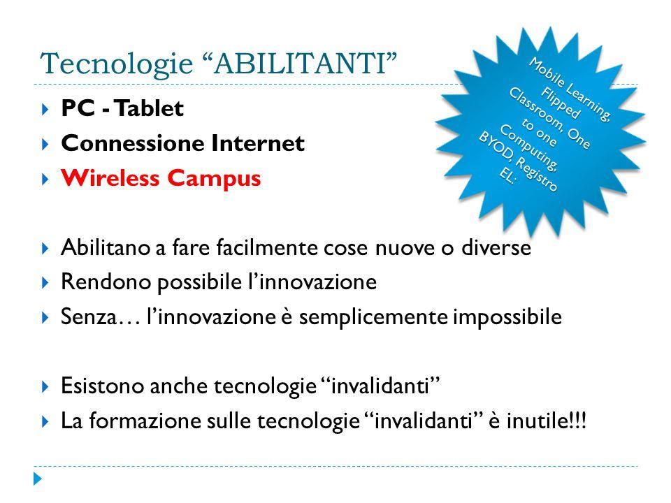 Tecnologie ABILITANTI  PC - Tablet  Connessione Internet  Wireless Campus  Abilitano a fare facilmente cose nuove o diverse  Rendono possibile l'innovazione  Senza… l'innovazione è semplicemente impossibile  Esistono anche tecnologie invalidanti  La formazione sulle tecnologie invalidanti è inutile!!.