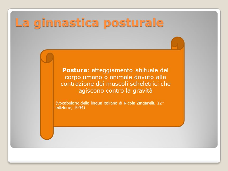 La ginnastica posturale Postura: atteggiamento abituale del corpo umano o animale dovuto alla contrazione dei muscoli scheletrici che agiscono contro