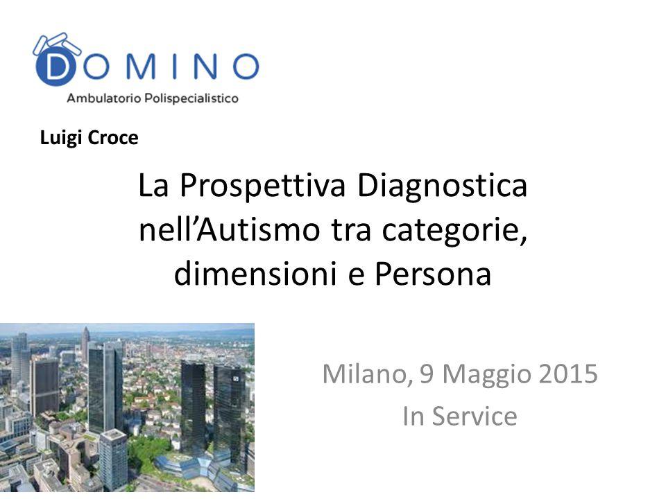 La Prospettiva Diagnostica nell'Autismo tra categorie, dimensioni e Persona Milano, 9 Maggio 2015 In Service Luigi Croce