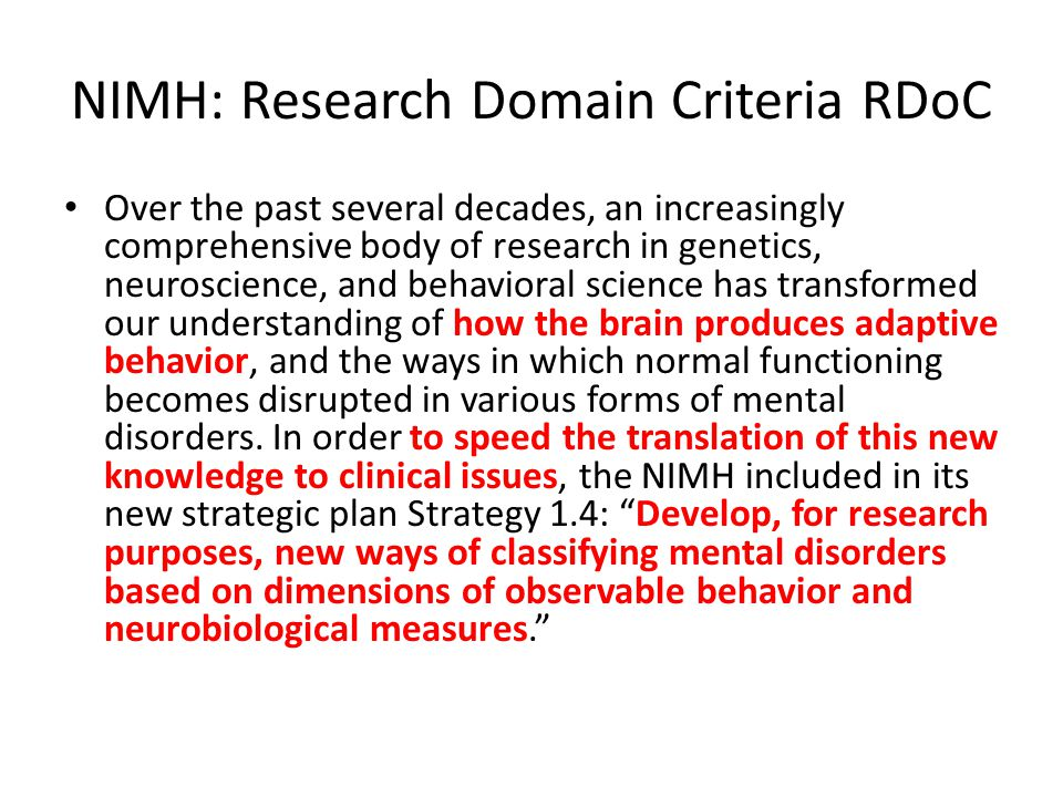 NIMH: Research Domain Criteria RDoC Over the past several decades, an increasingly comprehensive body of research in genetics, neuroscience, and behavioral science has transformed our understanding of how the brain produces adaptive behavior, and the ways in which normal functioning becomes disrupted in various forms of mental disorders.