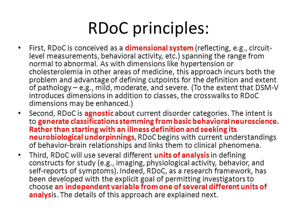 RDoC principles: First, RDoC is conceived as a dimensional system (reflecting, e.g., circuit- level measurements, behavioral activity, etc.) spanning the range from normal to abnormal.