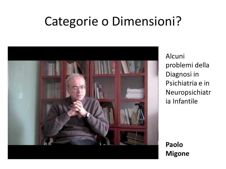 Categorie o Dimensioni? Paolo Migone Alcuni problemi della Diagnosi in Psichiatria e in Neuropsichiatr ia Infantile