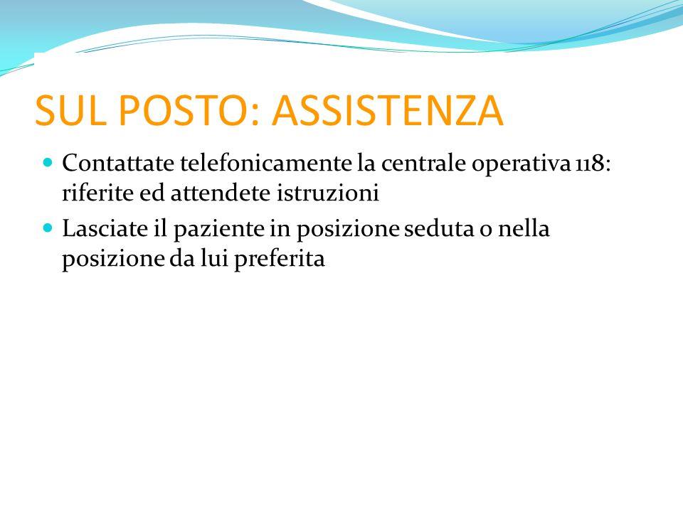 SUL POSTO: ASSISTENZA Contattate telefonicamente la centrale operativa 118: riferite ed attendete istruzioni Lasciate il paziente in posizione seduta o nella posizione da lui preferita