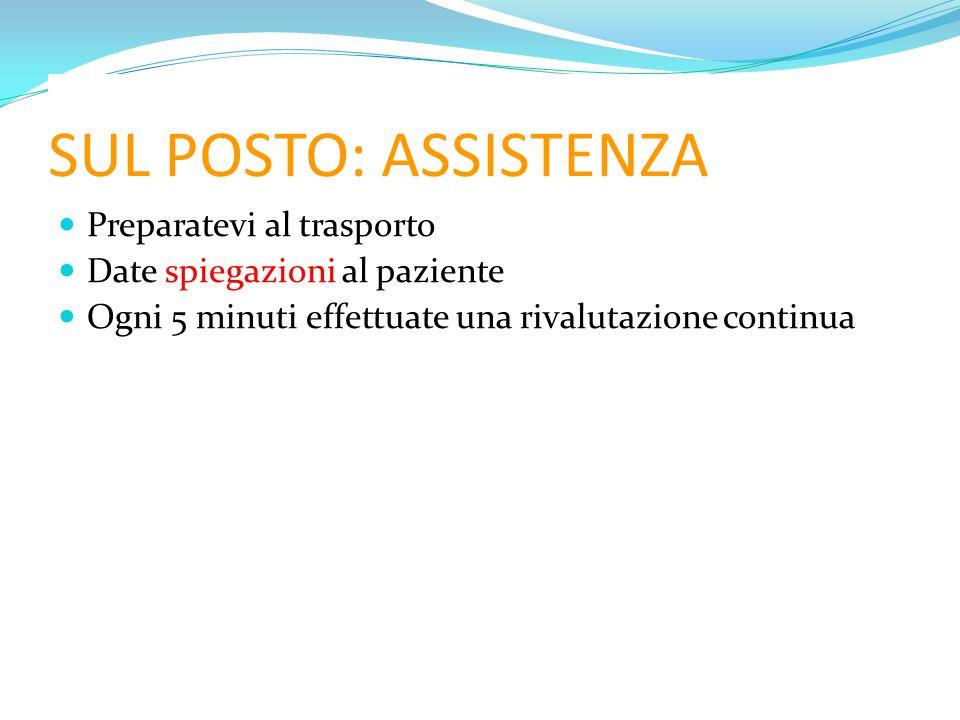 SUL POSTO: ASSISTENZA Preparatevi al trasporto Date spiegazioni al paziente Ogni 5 minuti effettuate una rivalutazione continua