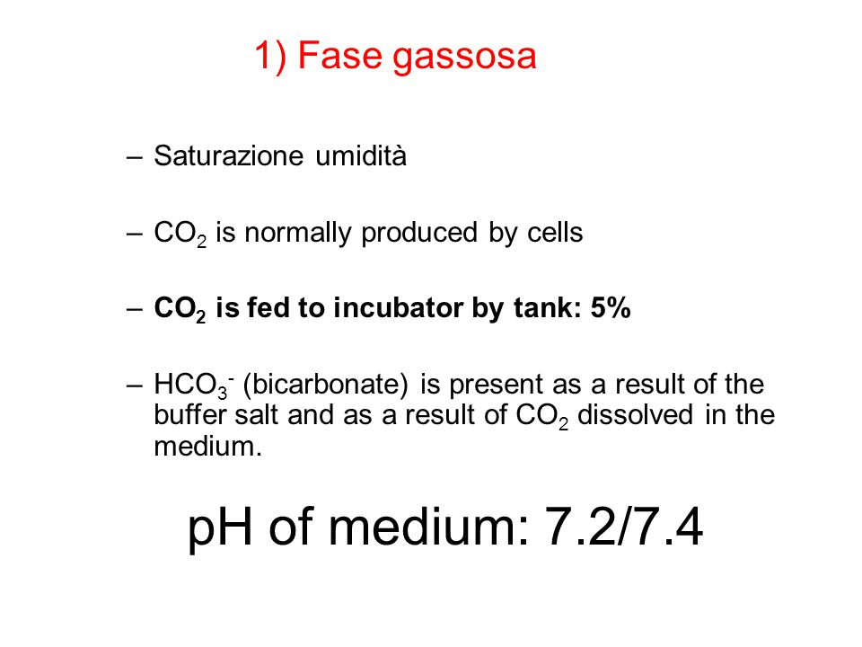 pH of medium: 7.2/7.4 –Saturazione umidità –CO 2 is normally produced by cells –CO 2 is fed to incubator by tank: 5% –HCO 3 - (bicarbonate) is present as a result of the buffer salt and as a result of CO 2 dissolved in the medium.