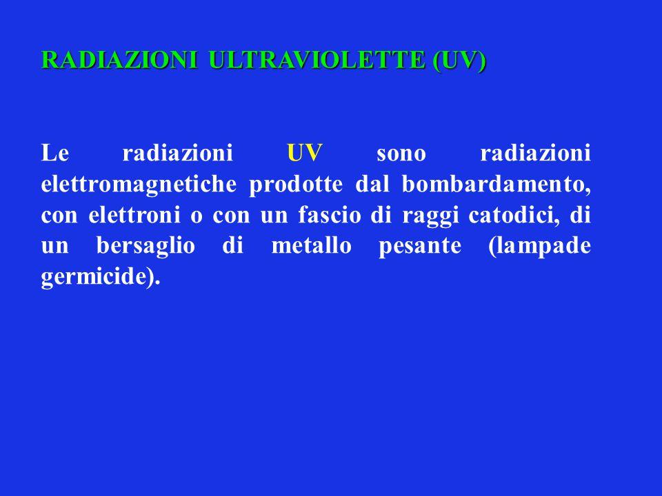 RADIAZIONI ULTRAVIOLETTE (UV) Le radiazioni UV sono radiazioni elettromagnetiche prodotte dal bombardamento, con elettroni o con un fascio di raggi ca