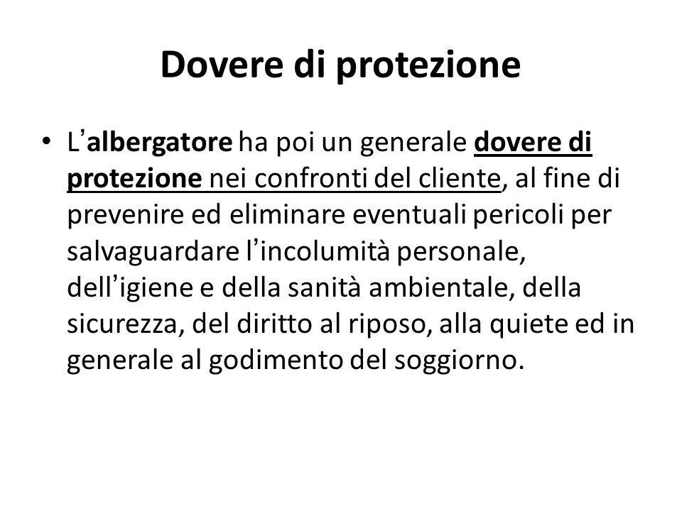Dovere di protezione L ' albergatore ha poi un generale dovere di protezione nei confronti del cliente, al fine di prevenire ed eliminare eventuali pe
