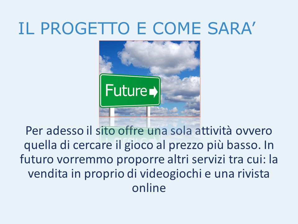 IL PROGETTO E COME SARA' Per adesso il sito offre una sola attività ovvero quella di cercare il gioco al prezzo più basso. In futuro vorremmo proporre