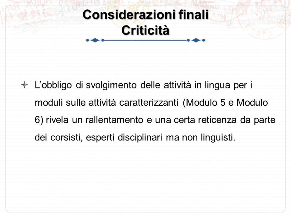 Considerazioni finali Criticità  L'obbligo di svolgimento delle attività in lingua per i moduli sulle attività caratterizzanti (Modulo 5 e Modulo 6) rivela un rallentamento e una certa reticenza da parte dei corsisti, esperti disciplinari ma non linguisti.