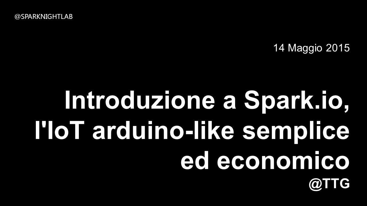 14 Maggio 2015 Introduzione a Spark.io, l IoT arduino-like semplice ed economico @TTG @SPARKNIGHTLAB