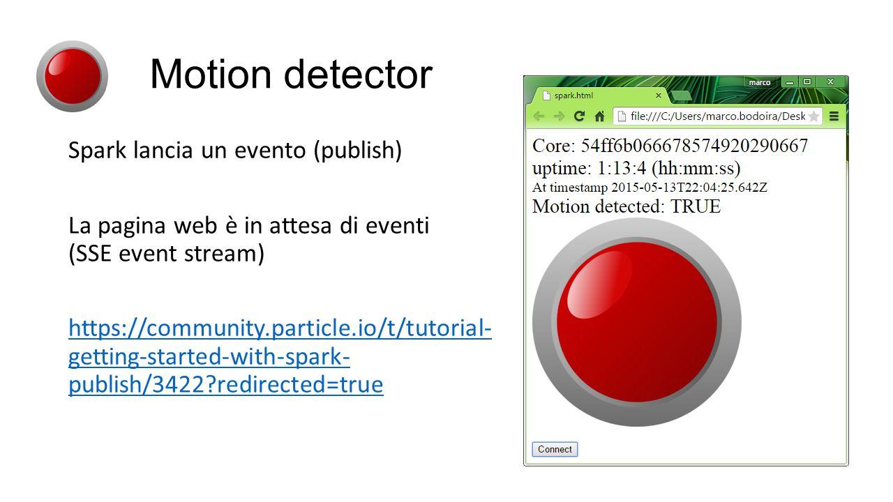 Spark lancia un evento (publish) La pagina web è in attesa di eventi (SSE event stream) https://community.particle.io/t/tutorial- getting-started-with-spark- publish/3422?redirected=true Motion detector