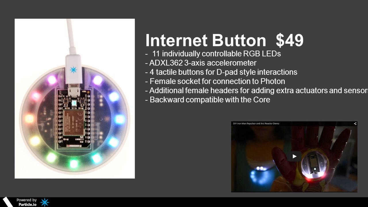 Powered by Particle.io Internet Button $49 - 11 individually controllable RGB LEDs - ADXL362 3-axis accelerometer - 4 tactile buttons for D-pad style interactions - Female socket for connection to Photon - Additional female headers for adding extra actuators and sensors - Backward compatible with the Core