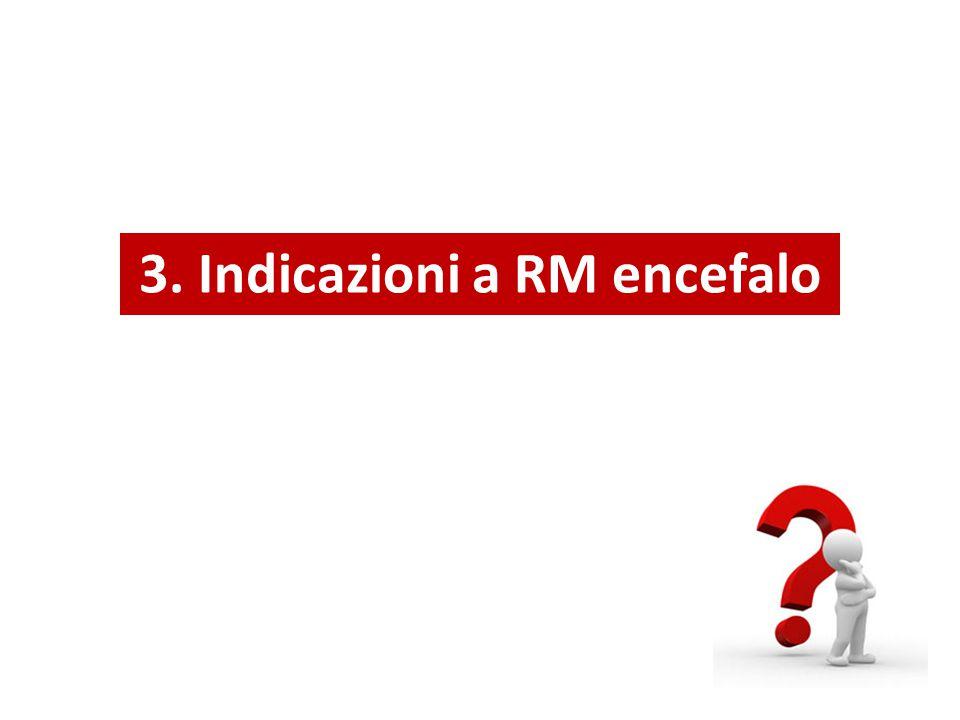 3. Indicazioni a RM encefalo
