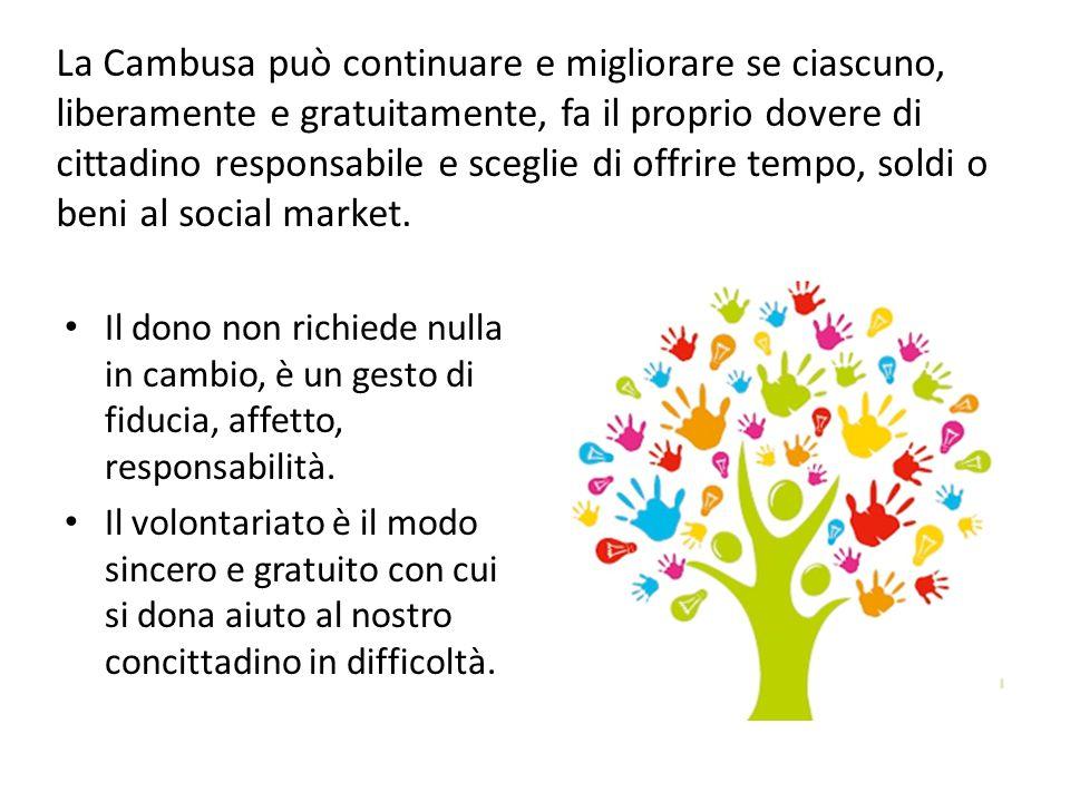 La Cambusa può continuare e migliorare se ciascuno, liberamente e gratuitamente, fa il proprio dovere di cittadino responsabile e sceglie di offrire tempo, soldi o beni al social market.