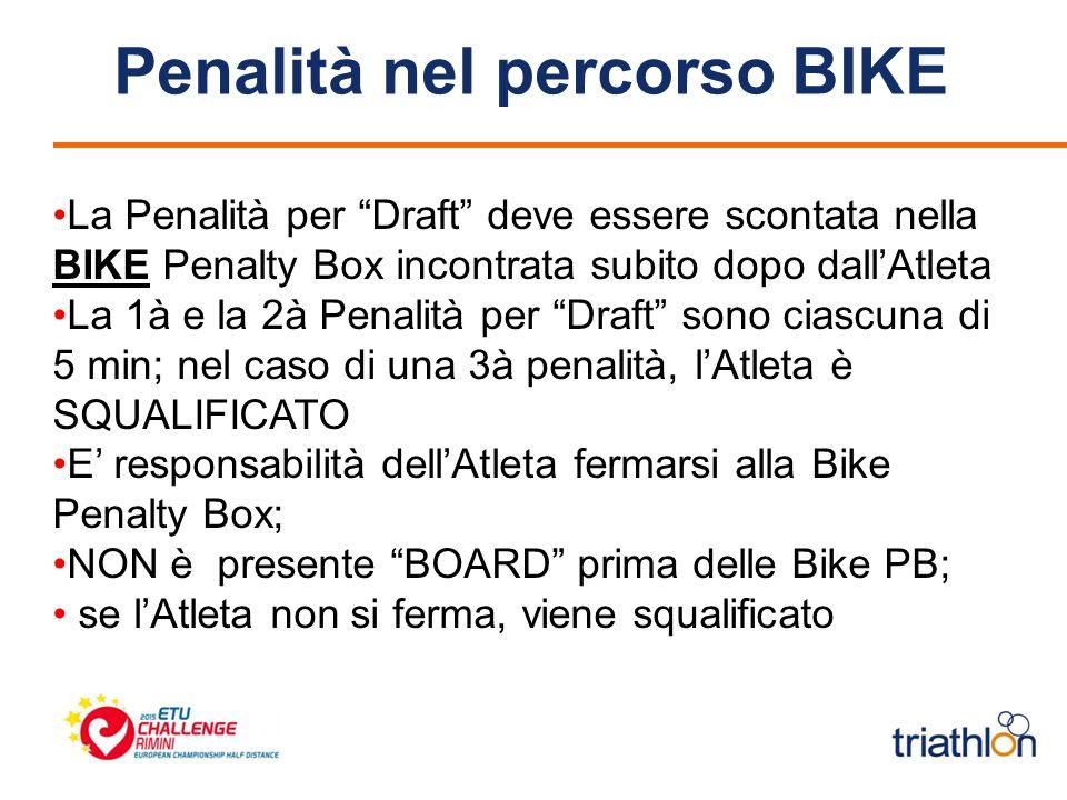 Penalità nel percorso BIKE La Penalità per Draft deve essere scontata nella BIKE Penalty Box incontrata subito dopo dall'Atleta La 1à e la 2à Penalità per Draft sono ciascuna di 5 min; nel caso di una 3à penalità, l'Atleta è SQUALIFICATO E' responsabilità dell'Atleta fermarsi alla Bike Penalty Box; NON è presente BOARD prima delle Bike PB; se l'Atleta non si ferma, viene squalificato