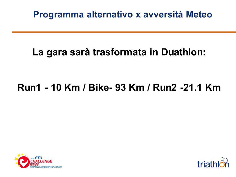 Programma alternativo x avversità Meteo La gara sarà trasformata in Duathlon: Run1 - 10 Km / Bike- 93 Km / Run2 -21.1 Km