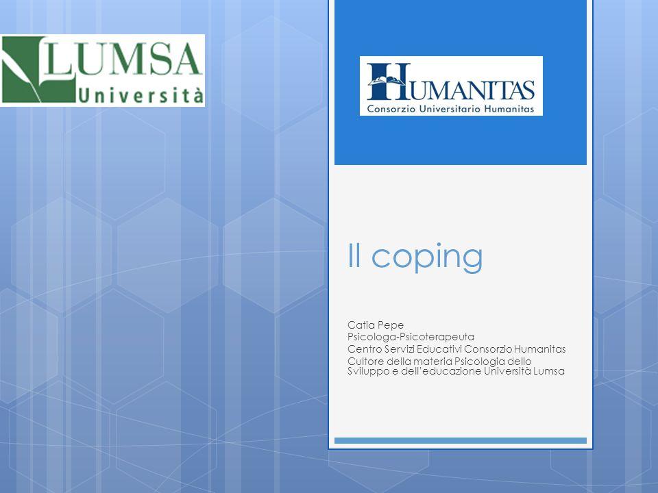 Il coping Catia Pepe Psicologa-Psicoterapeuta Centro Servizi Educativi Consorzio Humanitas Cultore della materia Psicologia dello Sviluppo e dell'educ