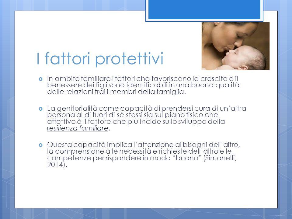 I fattori protettivi  In ambito familiare i fattori che favoriscono la crescita e il benessere dei figli sono identificabili in una buona qualità del