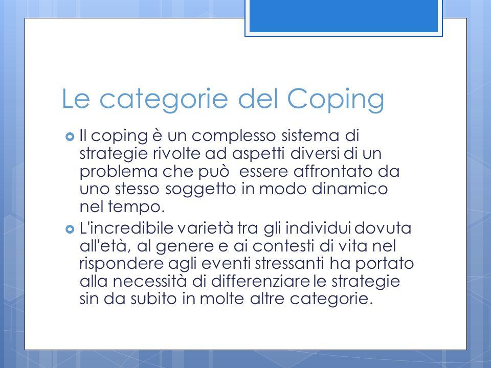 Le categorie del Coping  Il coping è un complesso sistema di strategie rivolte ad aspetti diversi di un problema che può essere affrontato da uno ste