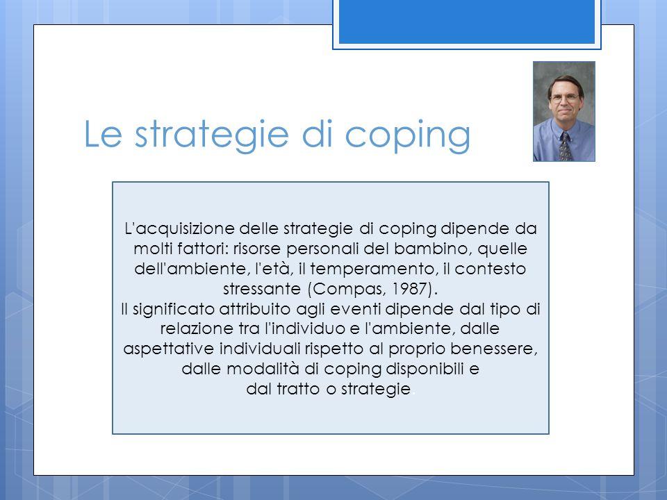 Le strategie di coping L'acquisizione delle strategie di coping dipende da molti fattori: risorse personali del bambino, quelle dell'ambiente, l'età,