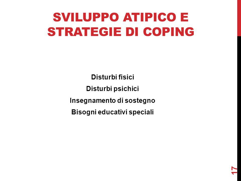 SVILUPPO ATIPICO E STRATEGIE DI COPING 17 Disturbi fisici Disturbi psichici Insegnamento di sostegno Bisogni educativi speciali