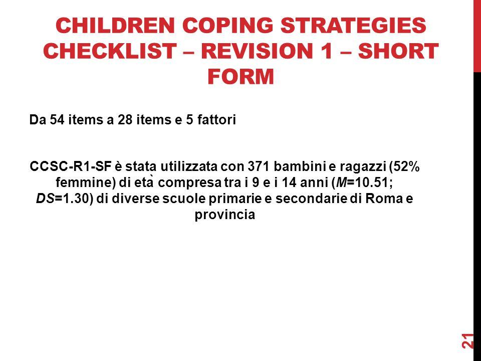 CHILDREN COPING STRATEGIES CHECKLIST – REVISION 1 – SHORT FORM Da 54 items a 28 items e 5 fattori CCSC-R1-SF è stata utilizzata con 371 bambini e ragazzi (52% femmine) di età compresa tra i 9 e i 14 anni (M=10.51; DS=1.30) di diverse scuole primarie e secondarie di Roma e provincia 21