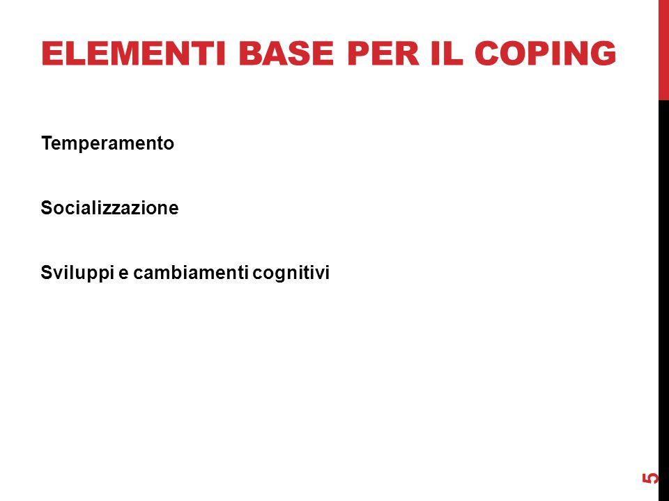 ELEMENTI BASE PER IL COPING Temperamento Socializzazione Sviluppi e cambiamenti cognitivi 5
